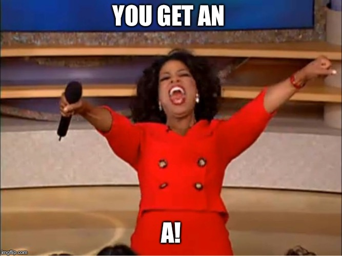 Oprah you get a.... | YOU GET AN A! | image tagged in oprah you get a | made w/ Imgflip meme maker