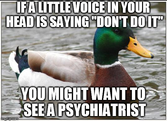 "Actual Advice Mallard Meme | IF A LITTLE VOICE IN YOUR HEAD IS SAYING ""DON'T DO IT"" YOU MIGHT WANT TO SEE A PSYCHIATRIST 