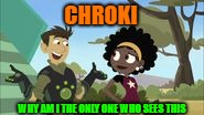 Chroki (Wild Kratts) |  CHROKI; WHY AM I THE ONLY ONE WHO SEES THIS | image tagged in chroki,chris,koki,chris kratt,wild kratts,memes | made w/ Imgflip meme maker