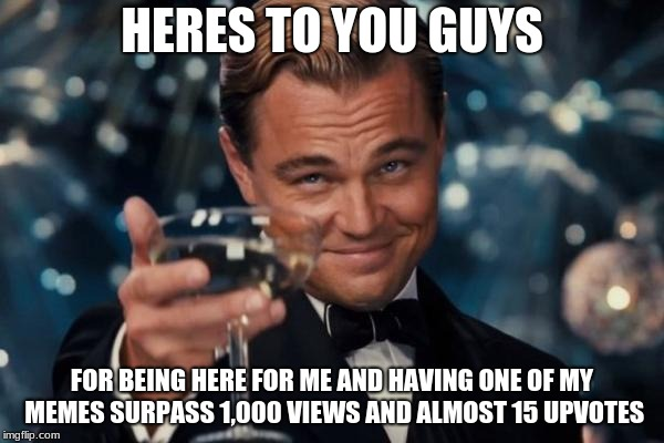 Thank You So Much | HERES TO YOU GUYS FOR BEING HERE FOR ME AND HAVING ONE OF MY MEMES SURPASS 1,000 VIEWS AND ALMOST 15 UPVOTES | image tagged in memes,leonardo dicaprio cheers,thank you,1k views | made w/ Imgflip meme maker