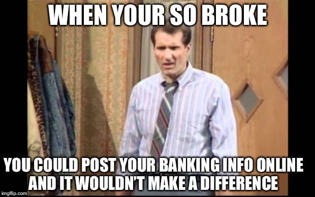 Mass debt's a b!tch | WHEN YOUR SO BROKE YOU COULD POST YOUR BANKING INFO ONLINE AND IT WOULDN'T MAKE A DIFFERENCE | image tagged in al bundy | made w/ Imgflip meme maker