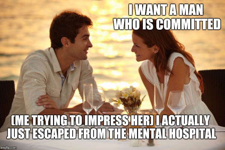 Trying to Impress her |  I WANT A MAN WHO IS COMMITTED; (ME TRYING TO IMPRESS HER) I ACTUALLY JUST ESCAPED FROM THE MENTAL HOSPITAL | image tagged in trying to impress her | made w/ Imgflip meme maker