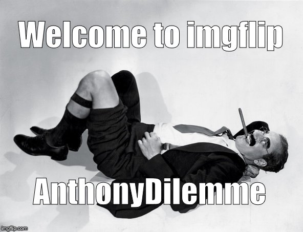 reclining Groucho | Welcome to imgflip AnthonyDilemme | image tagged in reclining groucho | made w/ Imgflip meme maker
