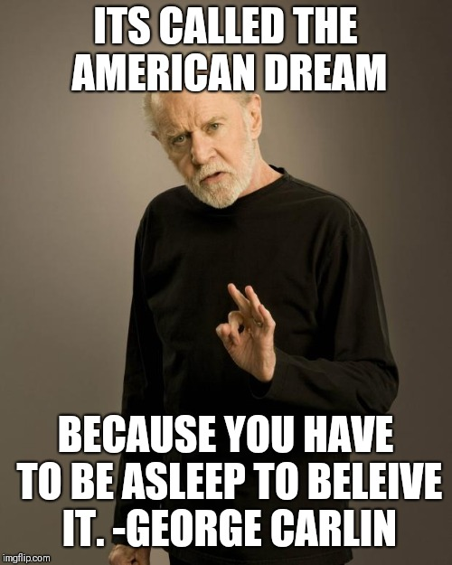 George Carlin | ITS CALLED THE AMERICAN DREAM BECAUSE YOU HAVE TO BE ASLEEP TO BELEIVE IT. -GEORGE CARLIN | image tagged in george carlin | made w/ Imgflip meme maker