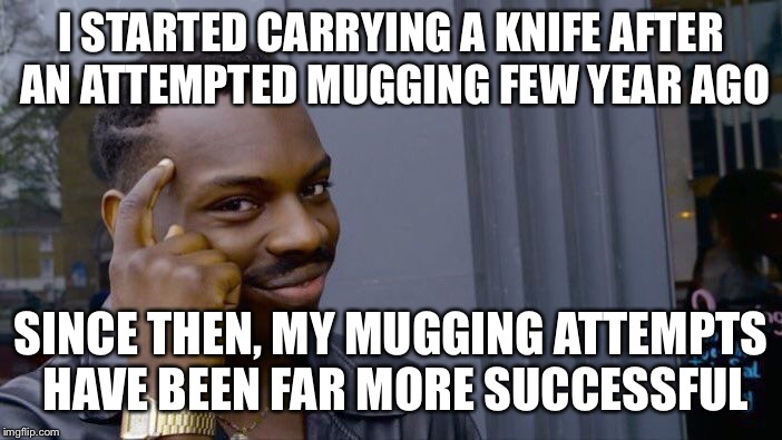 I started carrying a knife after an attempted mugging few year ago | I STARTED CARRYING A KNIFE AFTER AN ATTEMPTED MUGGING FEW YEAR AGO SINCE THEN, MY MUGGING ATTEMPTS HAVE BEEN FAR MORE SUCCESSFUL | image tagged in memes,roll safe think about it | made w/ Imgflip meme maker