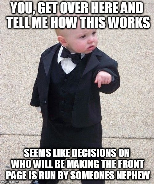 Baby Godfather Meme | YOU, GET OVER HERE AND TELL ME HOW THIS WORKS SEEMS LIKE DECISIONS ON WHO WILL BE MAKING THE FRONT PAGE IS RUN BY SOMEONES NEPHEW | image tagged in memes,baby godfather | made w/ Imgflip meme maker