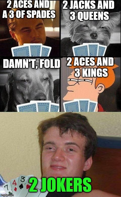 10 guy Poker  | 2 ACES AND A 3 OF SPADES 2 JACKS AND 3 QUEENS DAMN'T, FOLD 2 ACES AND 3 KINGS 2 JOKERS | image tagged in 10 guy poker | made w/ Imgflip meme maker