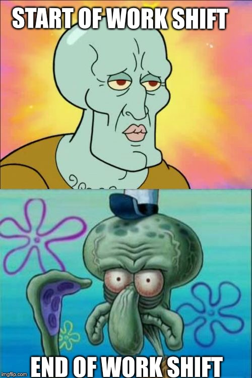 Before and after | START OF WORK SHIFT END OF WORK SHIFT | image tagged in memes,squidward | made w/ Imgflip meme maker