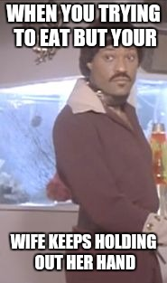Ike Turner | WHEN YOU TRYING TO EAT BUT YOUR WIFE KEEPS HOLDING OUT HER HAND | image tagged in ike turner | made w/ Imgflip meme maker