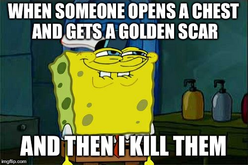 Dont You Squidward Meme | WHEN SOMEONE OPENS A CHEST AND GETS A GOLDEN SCAR AND THEN I KILL THEM | image tagged in memes,dont you squidward | made w/ Imgflip meme maker