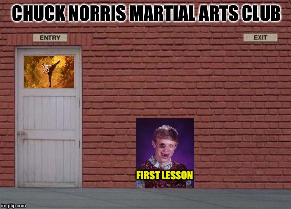 You leave when Chuck says you can! | CHUCK NORRIS MARTIAL ARTS CLUB FIRST LESSON | image tagged in chuck norris,bad luck brian,memes,funny | made w/ Imgflip meme maker
