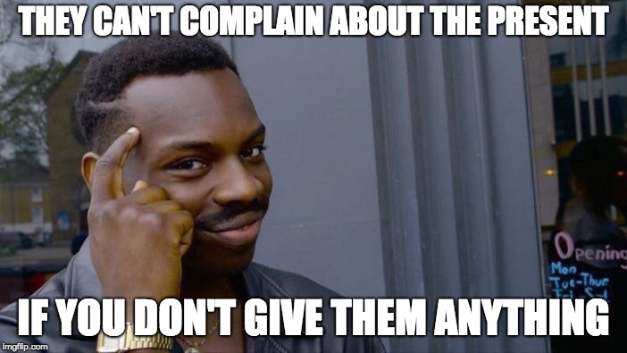Roll Safe Think About It Meme | THEY CAN'T COMPLAIN ABOUT THE PRESENT IF YOU DON'T GIVE THEM ANYTHING | image tagged in memes,roll safe think about it | made w/ Imgflip meme maker