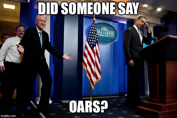 Bill upstages Obama | DID SOMEONE SAY OARS? | image tagged in bill upstages obama | made w/ Imgflip meme maker