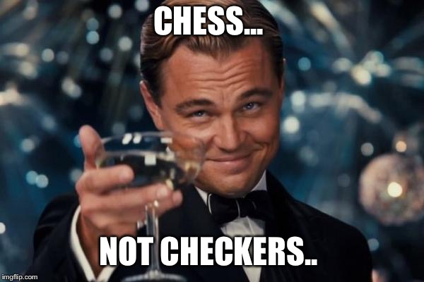 Leonardo Dicaprio Cheers Meme | CHESS... NOT CHECKERS.. | image tagged in memes,leonardo dicaprio cheers | made w/ Imgflip meme maker