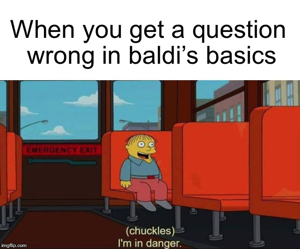 Baldi | When you get a question wrong in baldi's basics | image tagged in i'm in danger  blank place above,baldi,eduacation,memes | made w/ Imgflip meme maker