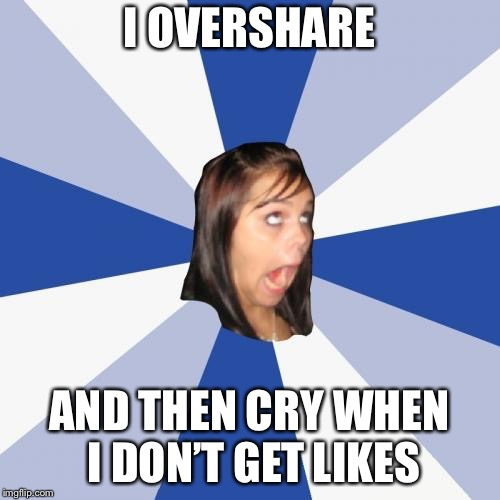 Annoying Facebook Girl Meme | I OVERSHARE AND THEN CRY WHEN I DON'T GET LIKES | image tagged in memes,annoying facebook girl | made w/ Imgflip meme maker