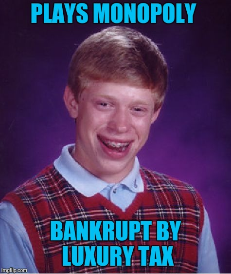 Bad Luck Brian Meme | PLAYS MONOPOLY BANKRUPT BY LUXURY TAX | image tagged in memes,bad luck brian | made w/ Imgflip meme maker