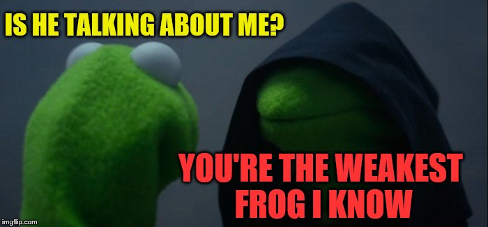 Evil Kermit Meme | IS HE TALKING ABOUT ME? YOU'RE THE WEAKEST FROG I KNOW | image tagged in memes,evil kermit | made w/ Imgflip meme maker