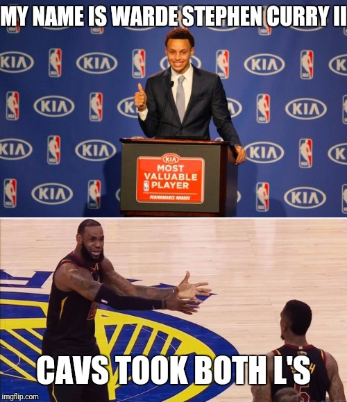 Warde Stephen Curry II |  MY NAME IS WARDE STEPHEN CURRY II; CAVS TOOK BOTH L'S | image tagged in steph curry,lebron james  jr smith,golden state warriors,cleveland cavaliers,nba finals,funny | made w/ Imgflip meme maker