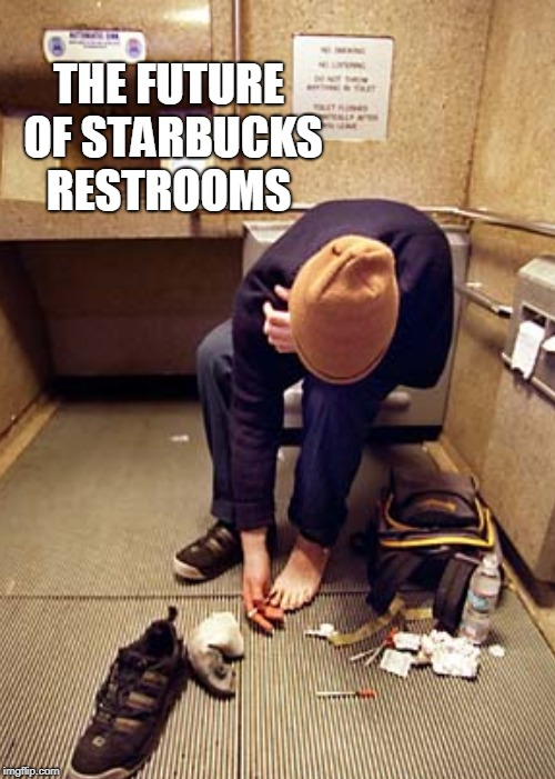 Free public restrooms for everyone. What could go wrong? | THE FUTURE OF STARBUCKS RESTROOMS | image tagged in starbucks,public restrooms,junkie,drug addict,memes | made w/ Imgflip meme maker