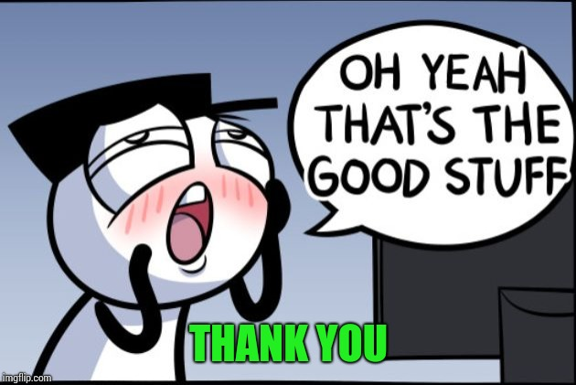 Good stuff | THANK YOU | image tagged in good stuff | made w/ Imgflip meme maker
