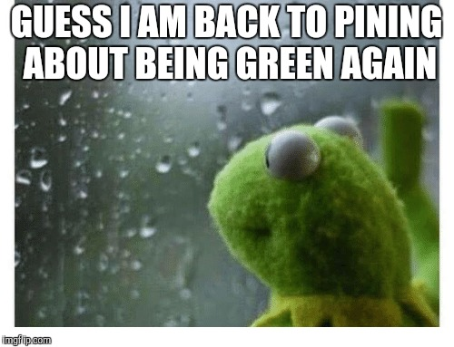GUESS I AM BACK TO PINING ABOUT BEING GREEN AGAIN | made w/ Imgflip meme maker