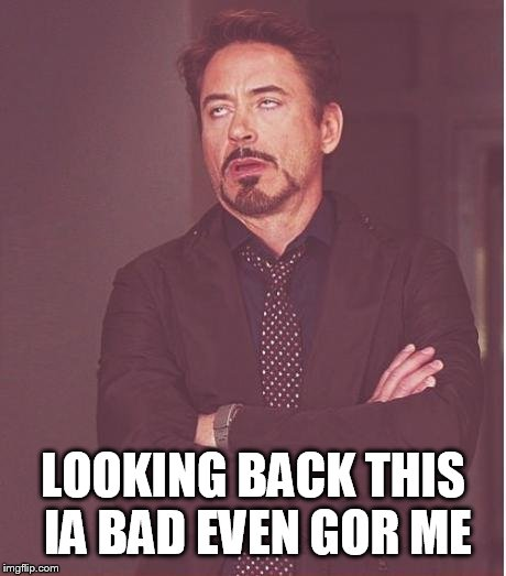 Face You Make Robert Downey Jr Meme | LOOKING BACK THIS IA BAD EVEN FOR ME | image tagged in memes,face you make robert downey jr | made w/ Imgflip meme maker