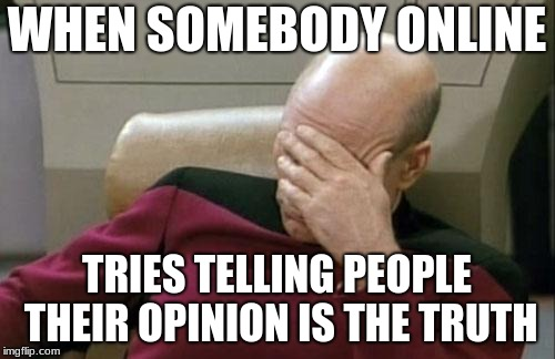 Captain Picard Facepalm Meme | WHEN SOMEBODY ONLINE TRIES TELLING PEOPLE THEIR OPINION IS THE TRUTH | image tagged in memes,captain picard facepalm | made w/ Imgflip meme maker