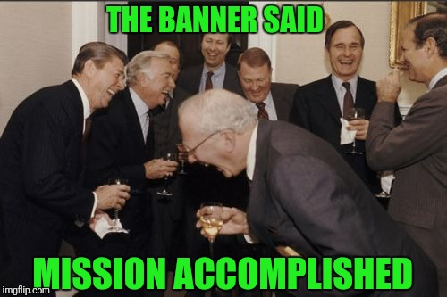 Laughing Men In Suits Meme | THE BANNER SAID MISSION ACCOMPLISHED | image tagged in memes,laughing men in suits | made w/ Imgflip meme maker