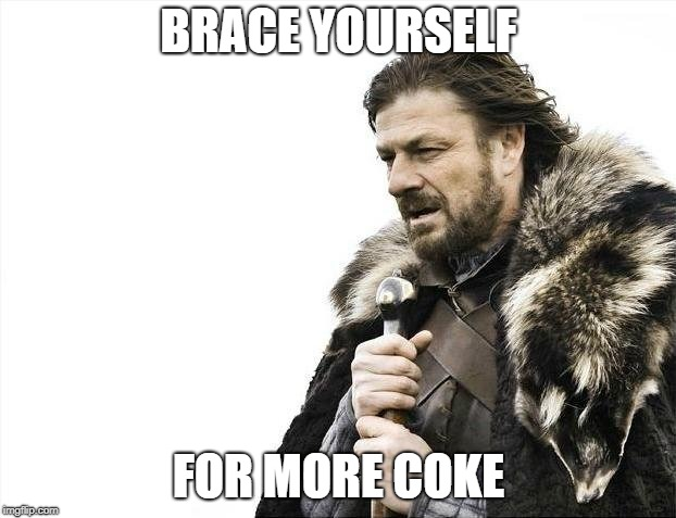 Brace Yourselves X is Coming Meme | BRACE YOURSELF FOR MORE COKE | image tagged in memes,brace yourselves x is coming | made w/ Imgflip meme maker