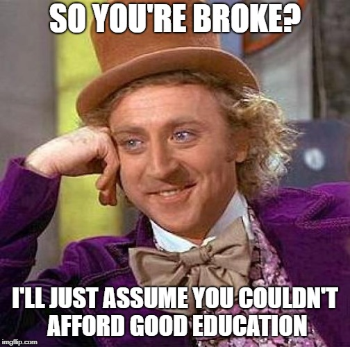 Creepy Condescending Wonka Meme | SO YOU'RE BROKE? I'LL JUST ASSUME YOU COULDN'T AFFORD GOOD EDUCATION | image tagged in memes,creepy condescending wonka | made w/ Imgflip meme maker