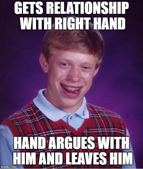 Bad Luck Brian Meme | GETS RELATIONSHIP WITH RIGHT HAND HAND ARGUES WITH HIM AND LEAVES HIM | image tagged in memes,bad luck brian | made w/ Imgflip meme maker