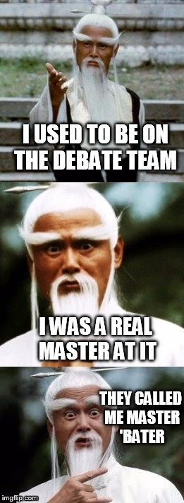 Bad Pun Chinese Man | I USED TO BE ON THE DEBATE TEAM THEY CALLED ME MASTER 'BATER I WAS A REAL MASTER AT IT | image tagged in bad pun chinese man,masturbation,funny,joke,debate | made w/ Imgflip meme maker