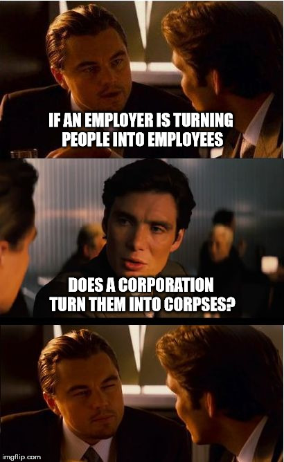 Inception Meme | IF AN EMPLOYER IS TURNING PEOPLE INTO EMPLOYEES DOES A CORPORATION TURN THEM INTO CORPSES? | image tagged in memes,inception,employees,work,marching orders | made w/ Imgflip meme maker