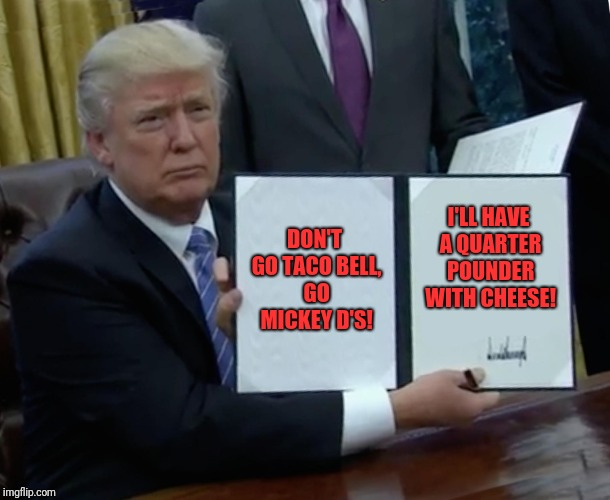Trump Bill Signing Meme | DON'T GO TACO BELL, GO MICKEY D'S! I'LL HAVE A QUARTER POUNDER WITH CHEESE! | image tagged in memes,trump bill signing | made w/ Imgflip meme maker
