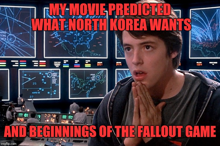 MY MOVIE PREDICTED WHAT NORTH KOREA WANTS AND BEGINNINGS OF THE FALLOUT GAME | image tagged in war games | made w/ Imgflip meme maker