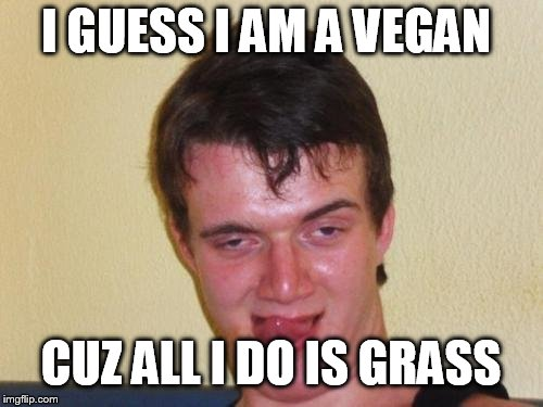 I GUESS I AM A VEGAN CUZ ALL I DO IS GRASS | made w/ Imgflip meme maker