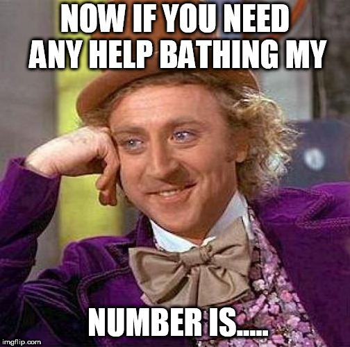 i can help you with that sponge  | NOW IF YOU NEED ANY HELP BATHING MY NUMBER IS..... | image tagged in memes,creepy condescending wonka,willy wonka wants to wash his tonka | made w/ Imgflip meme maker