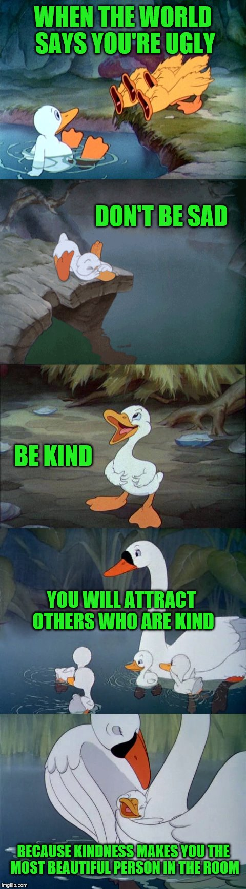This cartoon pulled at my heartstrings as a kid. | WHEN THE WORLD SAYS YOU'RE UGLY DON'T BE SAD BE KIND YOU WILL ATTRACT OTHERS WHO ARE KIND BECAUSE KINDNESS MAKES YOU THE MOST BEAUTIFUL PERS | image tagged in memes,ugly duckling,beautiful,kindness | made w/ Imgflip meme maker