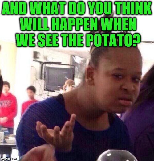Black Girl Wat Meme | AND WHAT DO YOU THINK WILL HAPPEN WHEN WE SEE THE POTATO? | image tagged in memes,black girl wat | made w/ Imgflip meme maker
