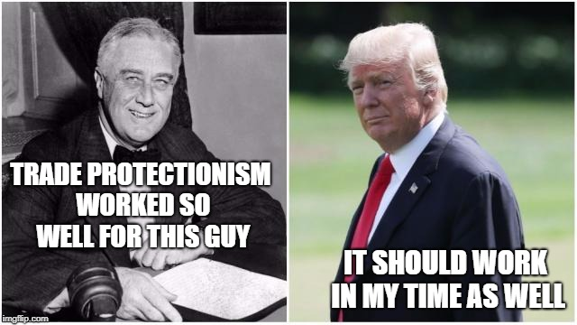 History repeating itself? | TRADE PROTECTIONISM WORKED SO WELL FOR THIS GUY IT SHOULD WORK IN MY TIME AS WELL | image tagged in fdr,trump,protectionism,trade,franklin d roosevelt | made w/ Imgflip meme maker