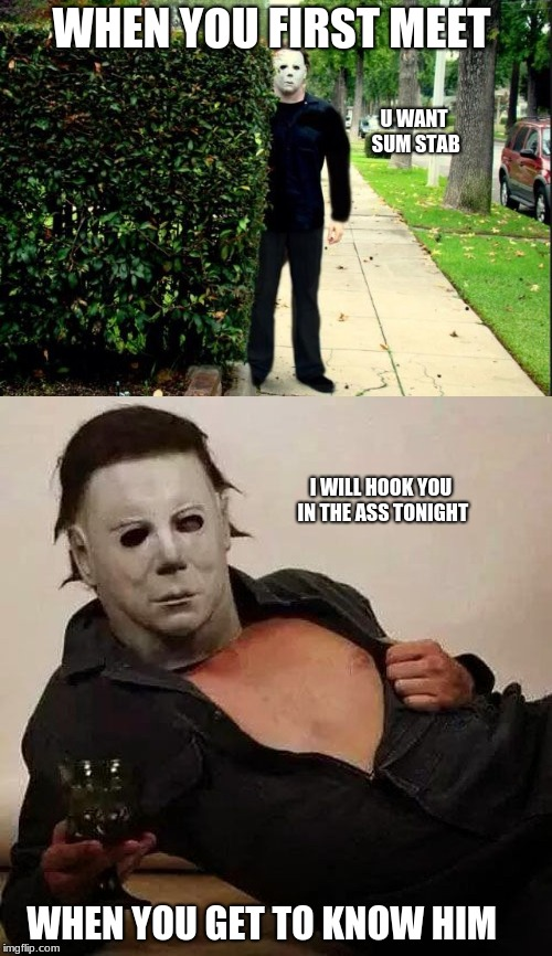 Michael Myers: When you first meet him vs when you get to know him | WHEN YOU FIRST MEET WHEN YOU GET TO KNOW HIM U WANT SUM STAB I WILL HOOK YOU IN THE ASS TONIGHT | image tagged in nsfw | made w/ Imgflip meme maker