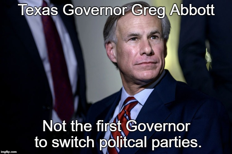 Texas Governor Greg Abbott Not the first Governor to switch politcal parties. | image tagged in texas governor | made w/ Imgflip meme maker