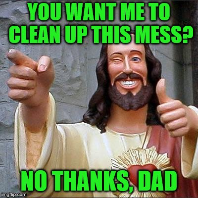 YOU WANT ME TO CLEAN UP THIS MESS? NO THANKS, DAD | made w/ Imgflip meme maker