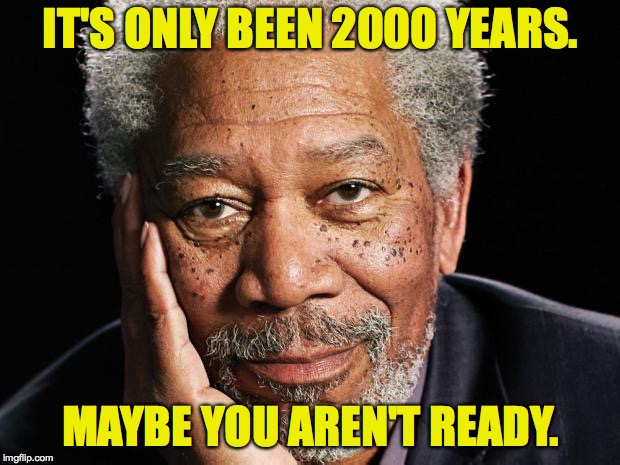 IT'S ONLY BEEN 2000 YEARS. MAYBE YOU AREN'T READY. | made w/ Imgflip meme maker