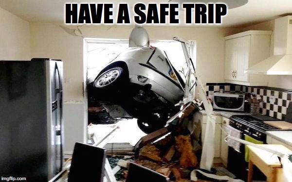 HAVE A SAFE TRIP | made w/ Imgflip meme maker