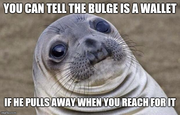 Awkward Moment Sealion Meme | YOU CAN TELL THE BULGE IS A WALLET IF HE PULLS AWAY WHEN YOU REACH FOR IT | image tagged in memes,awkward moment sealion | made w/ Imgflip meme maker