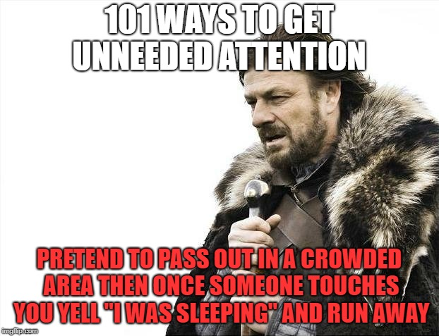 "Brace Yourselves X is Coming Meme | 101 WAYS TO GET UNNEEDED ATTENTION PRETEND TO PASS OUT IN A CROWDED AREA THEN ONCE SOMEONE TOUCHES YOU YELL ""I WAS SLEEPING"" AND RUN AWAY 