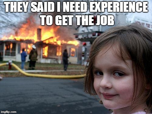 Disaster Girl Meme | THEY SAID I NEED EXPERIENCE TO GET THE JOB | image tagged in memes,disaster girl | made w/ Imgflip meme maker