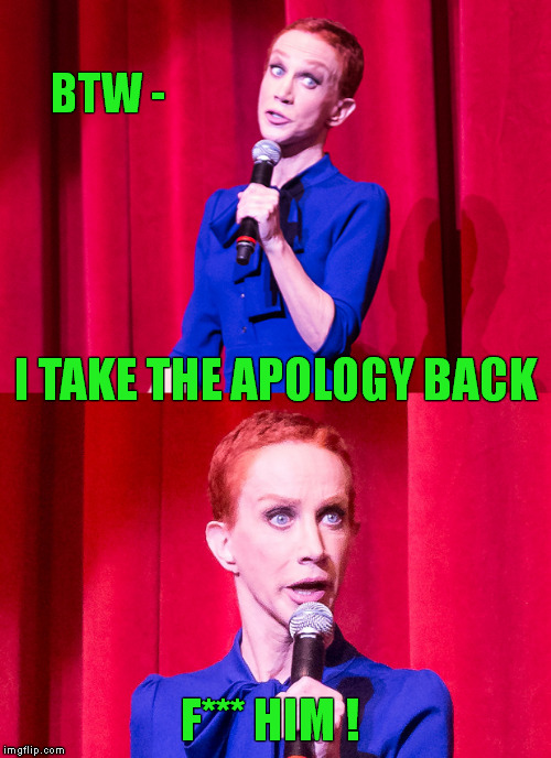 Walk Back Tour 2018 |  BTW -; I TAKE THE APOLOGY BACK; F*** HIM ! | image tagged in memes,kathy griffin,apology,comeback,meme,trump family | made w/ Imgflip meme maker